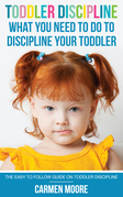 Toddler Discipline: What You Need To Do To Discipline Your Toddler: The Easy To Follow Guide On Toddler Discipline