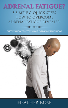 Adrenal Fatigue ? : 5 Simple & Quick Steps How To Overcome Adrenal Fatigue Revealed: Discover How To Recover Your Energy & Vitality Now !
