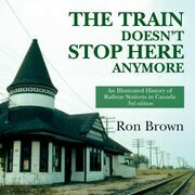 The Train Doesn't Stop Here Anymore: An Illustrated History of Railway Stations in Canada