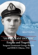"""Our Gallant Doctor"": Enigma and Tragedy: Surgeon-Lieutenant George Hendry and HMCS Ottawa, 1942"