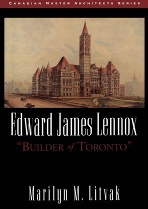 "Edward James Lennox: ""Builder of Toronto"""