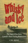Whisky and Ice: The Saga of Ben Kerr, Canada's Most Daring Rumrunner