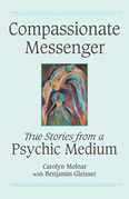 Compassionate Messenger: True Stories from a Psychic Medium