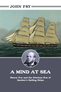 A Mind at Sea: Henry Fry and the Glorious Era of Quebec's Sailing Ships