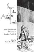 Secret Tales of the Arctic Trails: Stories of Crime and Adventure in Canada's Far North