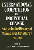 International Competition and Industrial Change: Essays in the History of Mining and Metallurgy 1800-1950