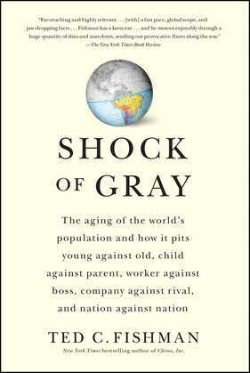 Shock of Gray: The Aging of the World's Population and How it Pits Young Against Old, Child Against Parent, Worker Against Boss, Company Against Rival