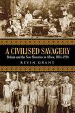 A Civilised Savagery: Britain and the New Slaveries in Africa 1884-1926: Britain and the New Slaveries in Africa, 1884-1926