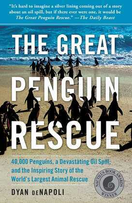 The Great Penguin Rescue: 40,000 Penguins, a Devastating Oil Spill, and the Inspiring Story of the World's Largest Animal Rescue