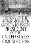 History of the Impeachment of Andrew Johnson: By the House of Representatives and His Trial by the Senate for High Crimes and Misdemeanors in Office