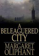 A Beleaguered City: Being a Narrative of Certain Recent Events in the City of Semur. a Story of the Seen and the Unseen
