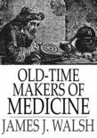 Old-Time Makers of Medicine: The Story of the Students and Teachers of the Sciences Related to Medicine During the Middle Ages