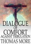Dialogue of Comfort Against Tribulation: With Modifications to Obsolete Language
