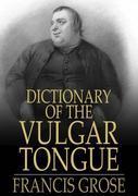 Dictionary of the Vulgar Tongue: Buckish Slang, University Wit, and Pickpocket Eloquence