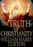 The Truth of Christianity: Being an Examination of the More Important Arguments for and Against Believing in That Religion