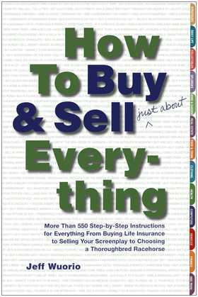How to Buy and Sell (Just About) Everything: More Than 550 Step-by-Step Instructions for Everything From Buying Life Insurance to Selling Your Screenp