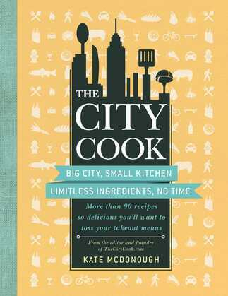 The City Cook: Big City, Small Kitchen. Limitless Ingredients, No Time. More Than 90 Recipes So Delicious You'll Want to Toss Your Ta