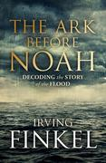 Irving Finkel - The Ark Before Noah: Decoding the Story of the Flood