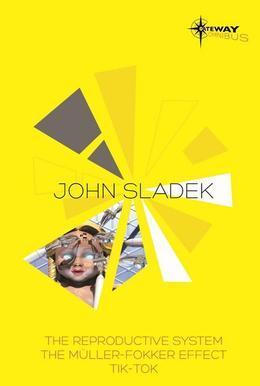 John Sladek SF Gateway Omnibus: The Reproductive System, The Muller-Fokker Effect, Tik-Tok