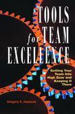 Tools for Team Excellence: Getting Your Team into High Gear and Keeping it There