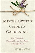 Mister Owita's Guide to Gardening: How I Learned the Unexpected Joy of a Green Thumb and an Open Heart