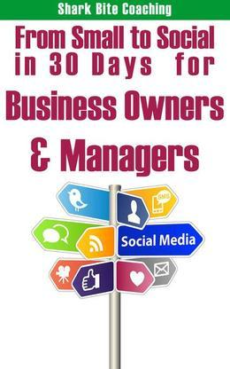 From Small to Social in 30 Days for Business Owners & Managers: Establish Your Social Media Program One Day At A Time