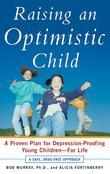 Raising an Optimistic Child: A Proven Plan for Depression-Proofing Young Children--For Life