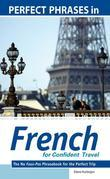 Perfect Phrases in French for Confident Travel: The No Faux-Pas Phrasebook for the Perfect Trip