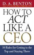 How to Act Like a CEO: 10 Rules for Getting to the Top and Staying There: 10 Rules for Getting to the Top and Staying There