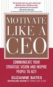 Motivate Like a CEO:  Communicate Your Strategic Vision and Inspire People to Act!: Communicate Your Strategic Vision and Inspire People to Act!