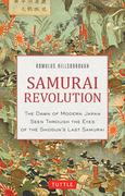 Samurai Revolution: The Dawn of Modern Japan Seen Through the Eyes of the Shogun's Last Samurai: The Dawn of Modern Japan Seen Through the