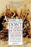 Don't Hurry Me Down to Hades: The Civil War in the Words of Those Who Lived It
