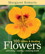 100 Edible & Healing Flowers: cultivating - cooking - restoring health