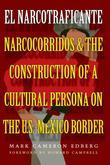 El Narcotraficante: Narcocorridos and the Construction of a Cultural Persona on the U.S.-Mexico Border