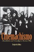 Cinemachismo: Masculinities and Sexuality in Mexican Film