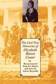 The Civil War Memories of Elizabeth Bacon Custer: Reconstructed from Her Diaries and Notes