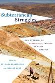 Subterranean Struggles: New Dynamics of Mining, Oil, and Gas in Latin America