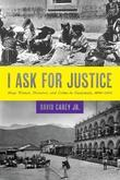 I Ask for Justice: Maya Women, Dictators, and Crime in Guatemala, 1898-1944