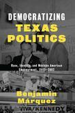 Democratizing Texas Politics: Race, Identity, and Mexican American Empowerment, 1945-2002