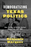 Democratizing Texas Politics: Race, Identity, and Mexican American Empowerment, 1945-2002