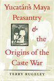 Yucatán's Maya Peasantry and the Origins of the Caste War