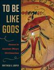 To Be Like Gods: Dance in Ancient Maya Civilization
