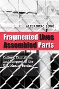 Fragmented Lives, Assembled Parts: Culture, Capitalism, and Conquest at the U.S.-Mexico Border