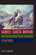 Gabriel Garcia Moreno and Conservative State Formation in the Andes