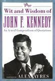 The Wit and Wisdom of John F. Kennedy: An A-to-Z Compendium of Quotations