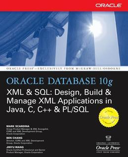 Oracle Database 10g XML & SQL : Design, Build, & Manage XML Applications in Java, C, C++, & PL/SQL: Design, Build, & Manage XML Applications in Java,