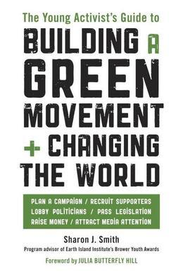 The Young Activist's Guide to Building a Green Movement and Changing the World: Plan a Campaign, Recruit Supporters, Lobby Politicians, Pass Legislati