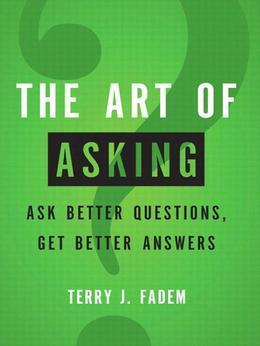 The Art of Asking: Ask Better Questions, Get Better Answers
