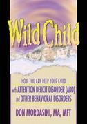 Wild Child: How You Can Help Your Child with Attention Deficit Disorder (ADD) and Other Behavioral Disorders