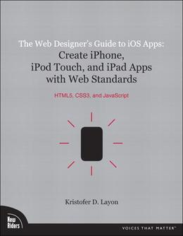The Web Designer's Guide to iOS Apps, The: Create iPhone, iPod touch,  and iPad apps with Web Standards (HTML5, CSS3, and JavaScript)